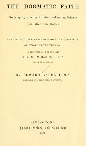 The dogmatic faith: an inquiry into the relation subsisting between revelation and dogma by Garbett, Edward.