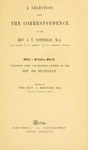 A Selection from the correspondence of the Rev. J. T. Nottidge, M.A., late rector of St. Helen's, and St. Clements, Ipswich by John Thomas Nottidge